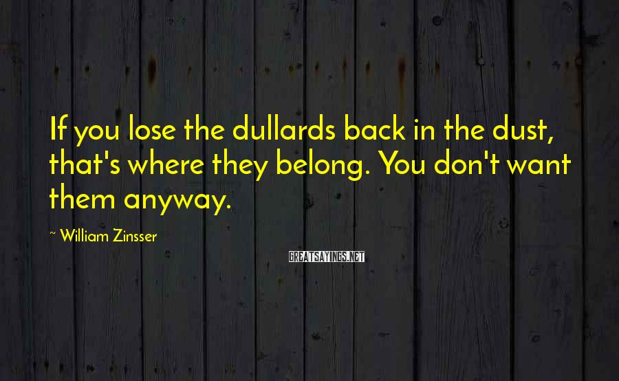 William Zinsser Sayings: If you lose the dullards back in the dust, that's where they belong. You don't