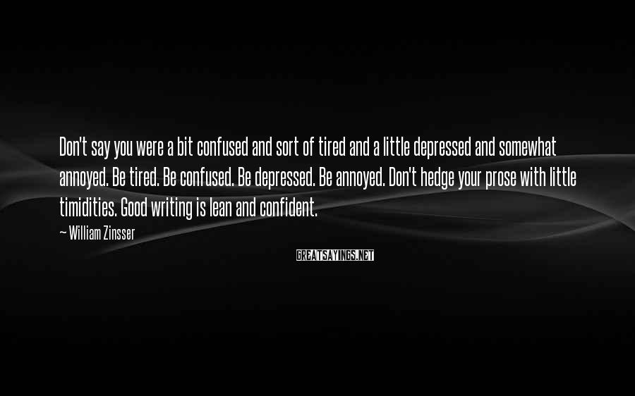 William Zinsser Sayings: Don't say you were a bit confused and sort of tired and a little depressed