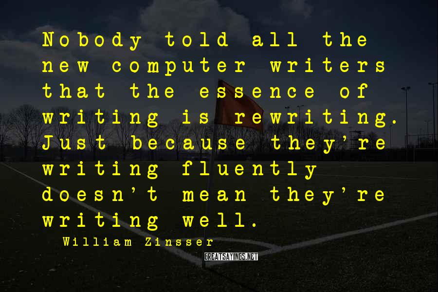 William Zinsser Sayings: Nobody told all the new computer writers that the essence of writing is rewriting. Just