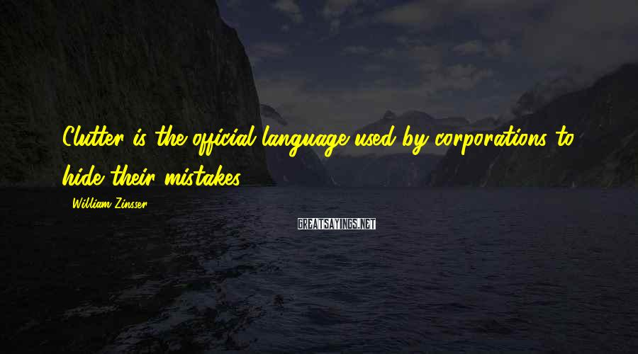 William Zinsser Sayings: Clutter is the official language used by corporations to hide their mistakes.