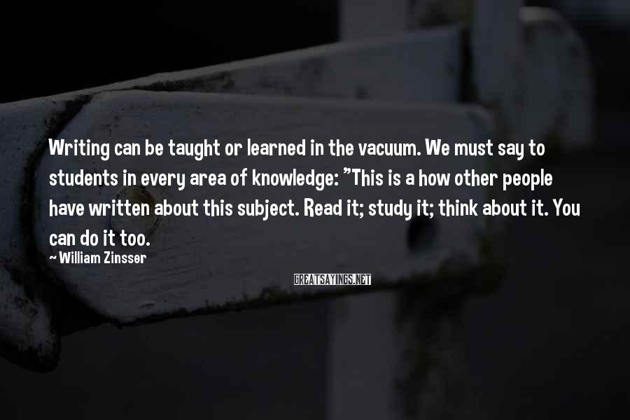 William Zinsser Sayings: Writing can be taught or learned in the vacuum. We must say to students in