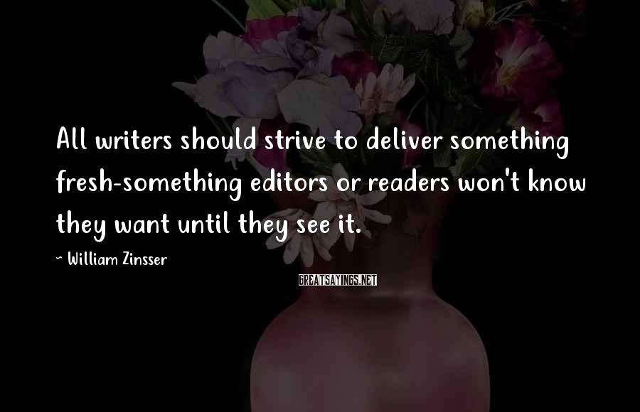 William Zinsser Sayings: All writers should strive to deliver something fresh-something editors or readers won't know they want