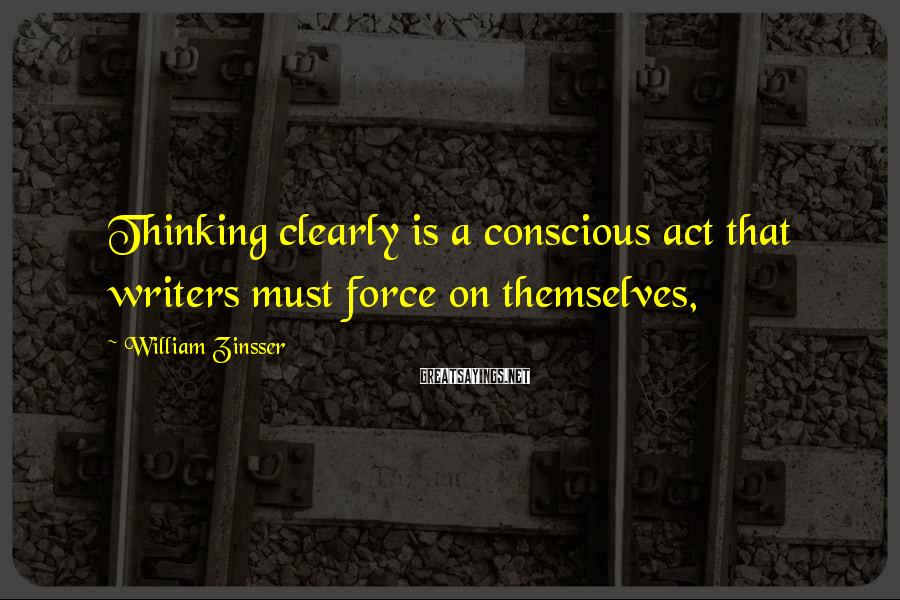 William Zinsser Sayings: Thinking clearly is a conscious act that writers must force on themselves,