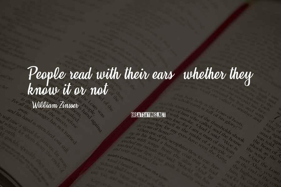 William Zinsser Sayings: People read with their ears, whether they know it or not,