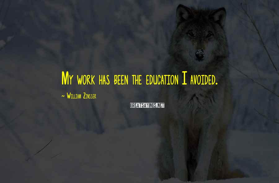 William Zinsser Sayings: My work has been the education I avoided.