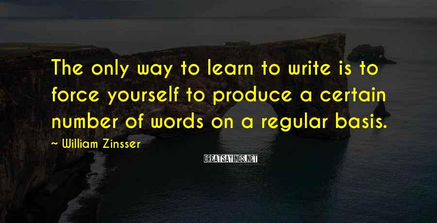 William Zinsser Sayings: The only way to learn to write is to force yourself to produce a certain