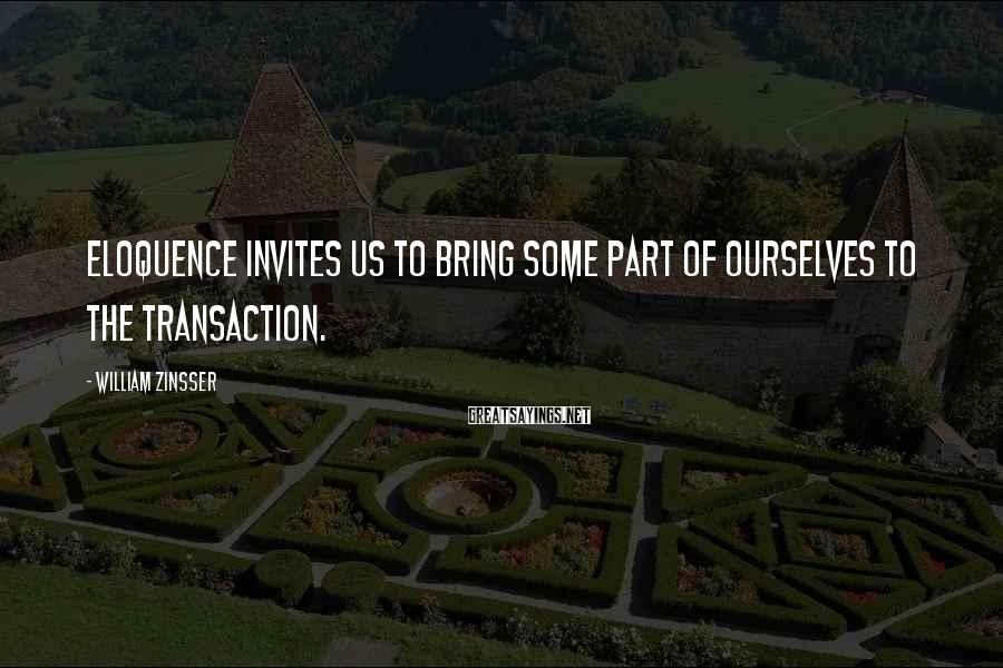 William Zinsser Sayings: Eloquence invites us to bring some part of ourselves to the transaction.