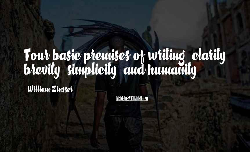 William Zinsser Sayings: Four basic premises of writing: clarity, brevity, simplicity, and humanity.
