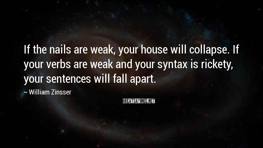 William Zinsser Sayings: If the nails are weak, your house will collapse. If your verbs are weak and