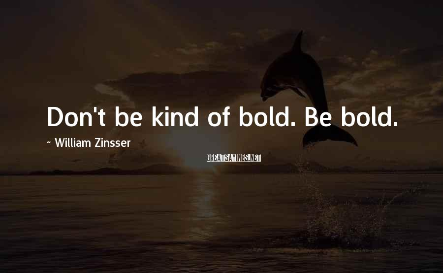 William Zinsser Sayings: Don't be kind of bold. Be bold.