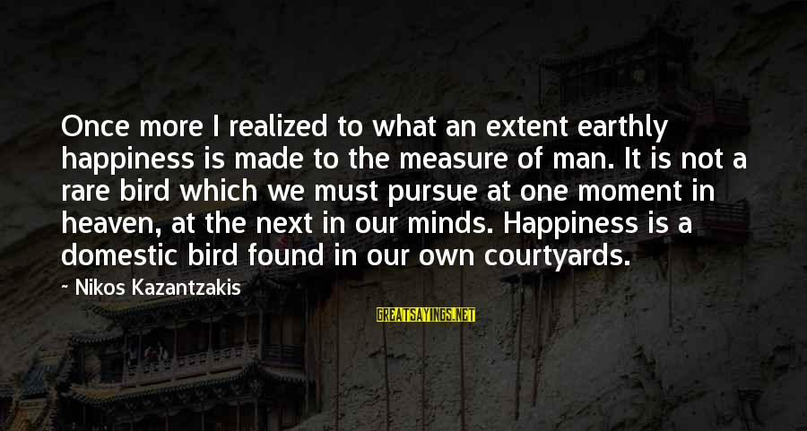 Williamsf1 Sayings By Nikos Kazantzakis: Once more I realized to what an extent earthly happiness is made to the measure