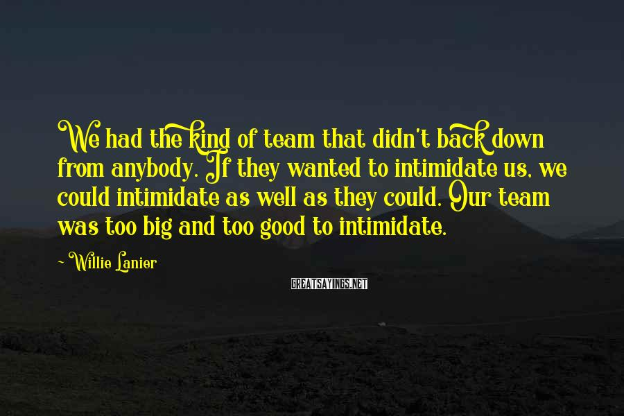Willie Lanier Sayings: We had the kind of team that didn't back down from anybody. If they wanted