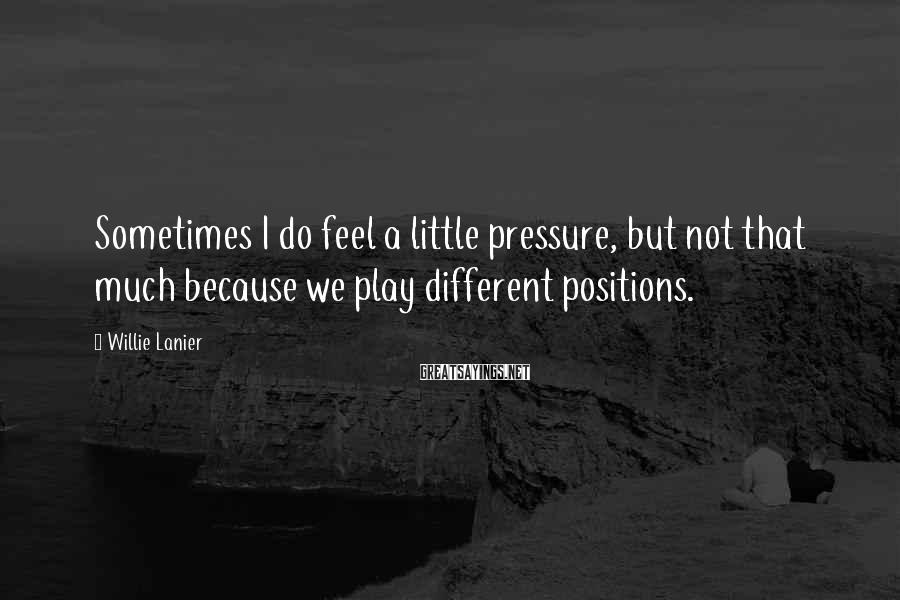 Willie Lanier Sayings: Sometimes I do feel a little pressure, but not that much because we play different