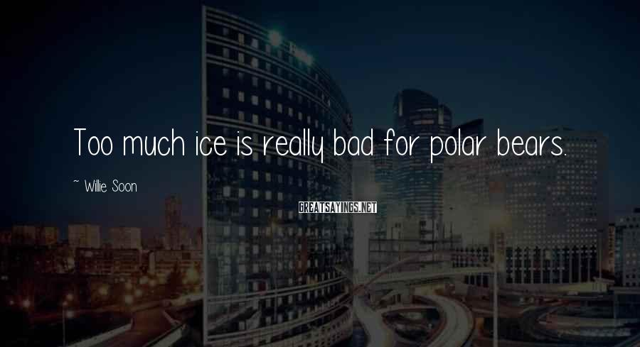 Willie Soon Sayings: Too much ice is really bad for polar bears.