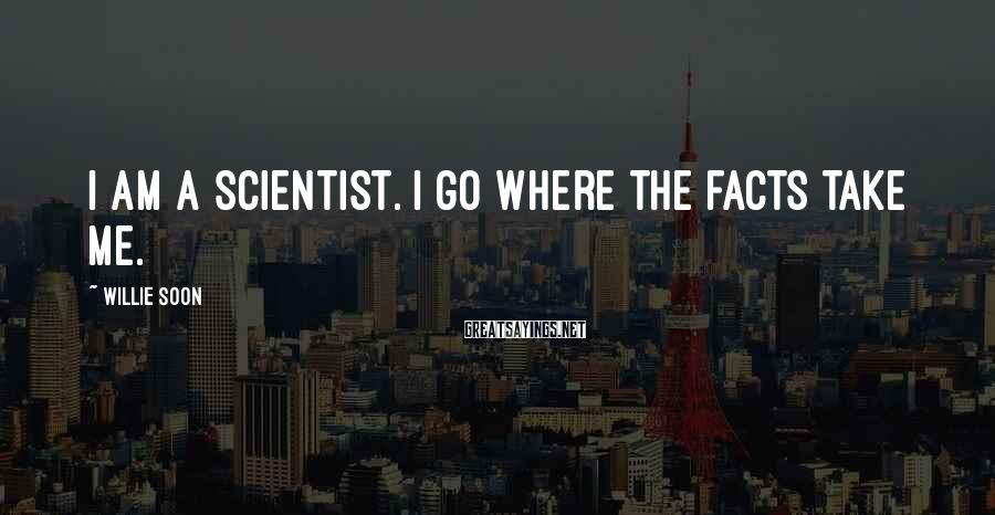 Willie Soon Sayings: I am a scientist. I go where the facts take me.