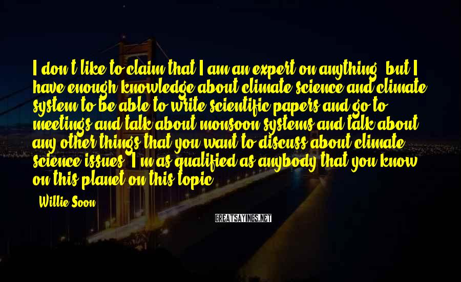 Willie Soon Sayings: I don't like to claim that I am an expert on anything, but I have