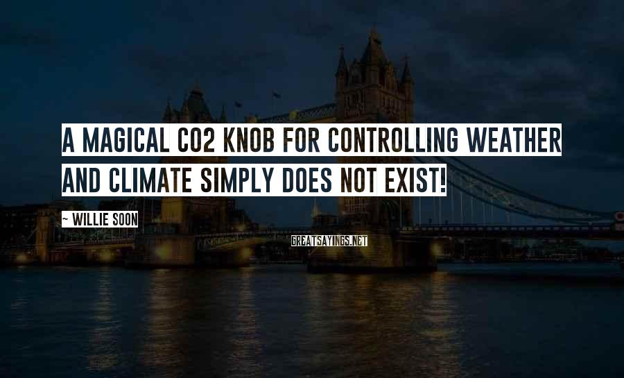 Willie Soon Sayings: A magical CO2 knob for controlling weather and climate simply does not exist!