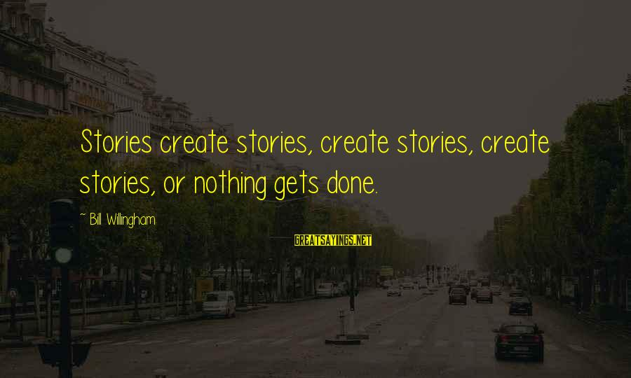 Willingham Sayings By Bill Willingham: Stories create stories, create stories, create stories, or nothing gets done.