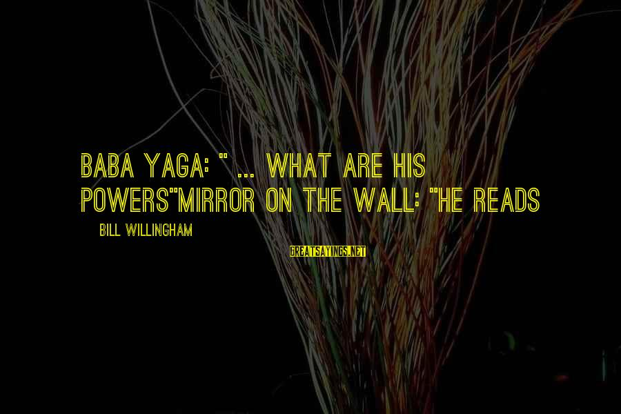 "Willingham Sayings By Bill Willingham: Baba Yaga: "" ... What are his powers""Mirror on the wall: ""He reads"