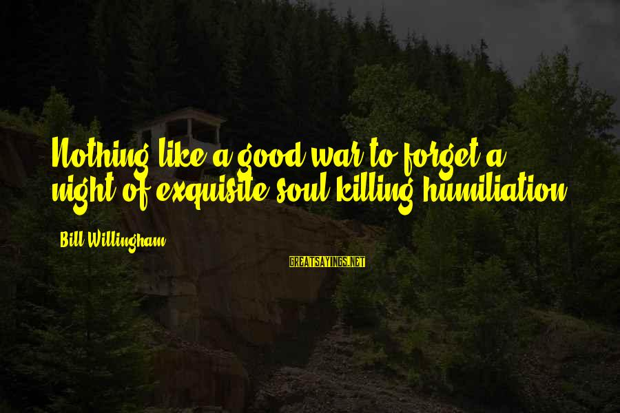 Willingham Sayings By Bill Willingham: Nothing like a good war to forget a night of exquisite soul-killing humiliation.