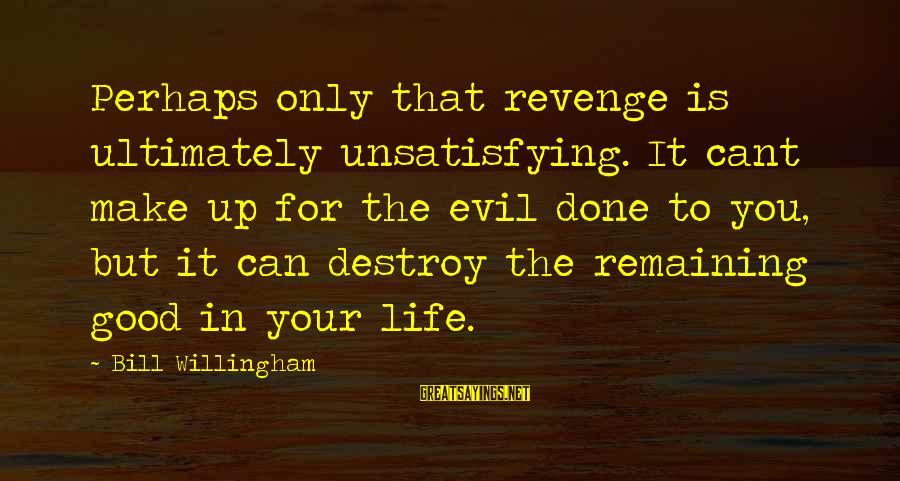 Willingham Sayings By Bill Willingham: Perhaps only that revenge is ultimately unsatisfying. It cant make up for the evil done