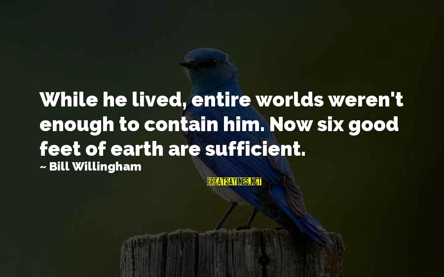 Willingham Sayings By Bill Willingham: While he lived, entire worlds weren't enough to contain him. Now six good feet of