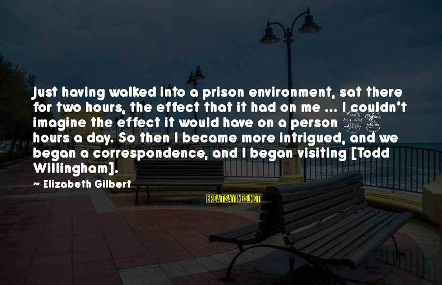 Willingham Sayings By Elizabeth Gilbert: Just having walked into a prison environment, sat there for two hours, the effect that