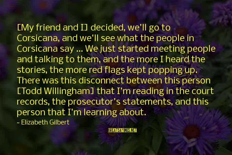 Willingham Sayings By Elizabeth Gilbert: [My friend and I] decided, we'll go to Corsicana, and we'll see what the people
