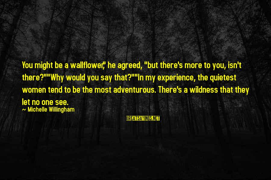 "Willingham Sayings By Michelle Willingham: You might be a wallflower,"" he agreed, ""but there's more to you, isn't there?""""Why would"