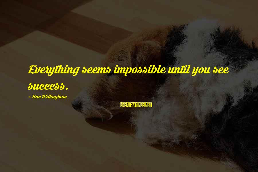 Willingham Sayings By Ron Willingham: Everything seems impossible until you see success.