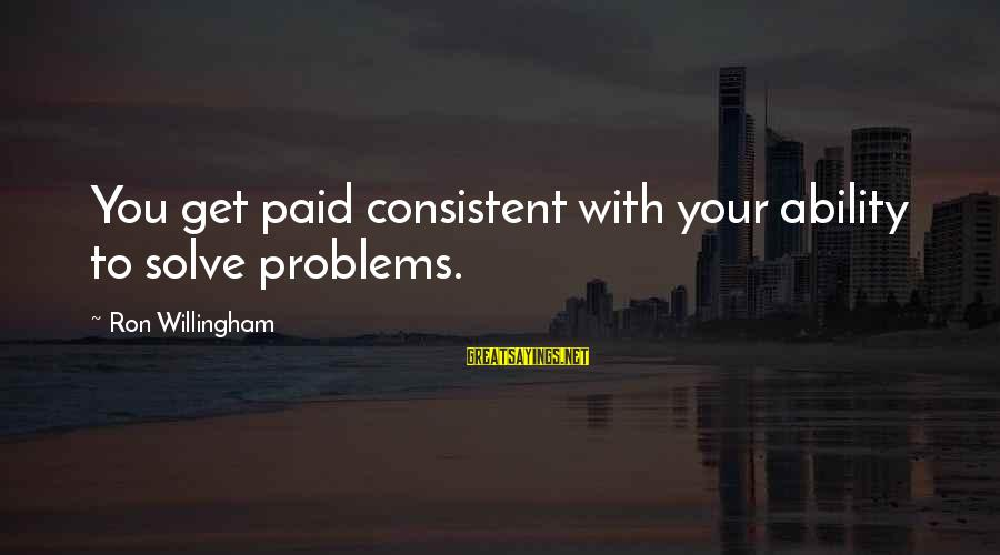 Willingham Sayings By Ron Willingham: You get paid consistent with your ability to solve problems.