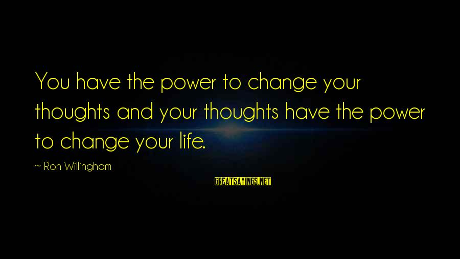 Willingham Sayings By Ron Willingham: You have the power to change your thoughts and your thoughts have the power to