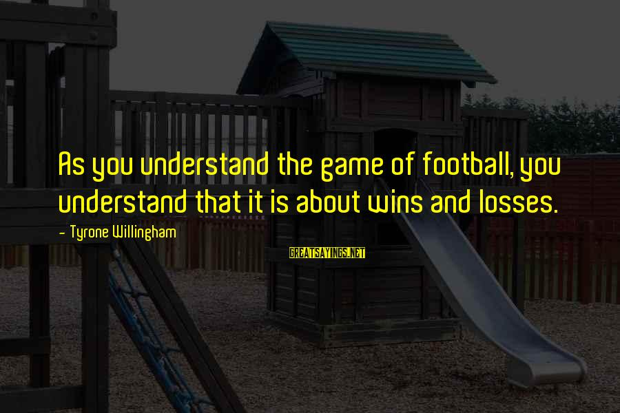 Willingham Sayings By Tyrone Willingham: As you understand the game of football, you understand that it is about wins and