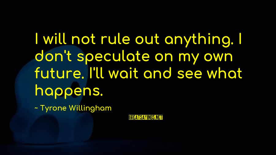 Willingham Sayings By Tyrone Willingham: I will not rule out anything. I don't speculate on my own future. I'll wait