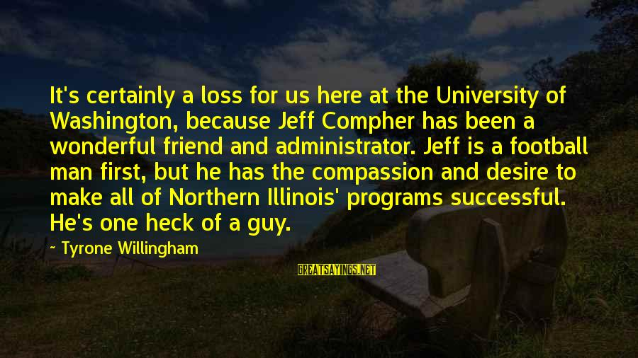 Willingham Sayings By Tyrone Willingham: It's certainly a loss for us here at the University of Washington, because Jeff Compher