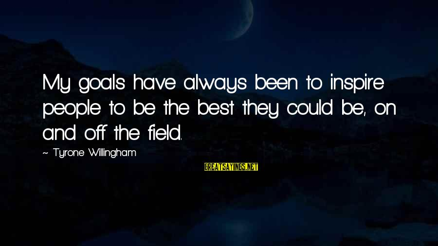 Willingham Sayings By Tyrone Willingham: My goals have always been to inspire people to be the best they could be,