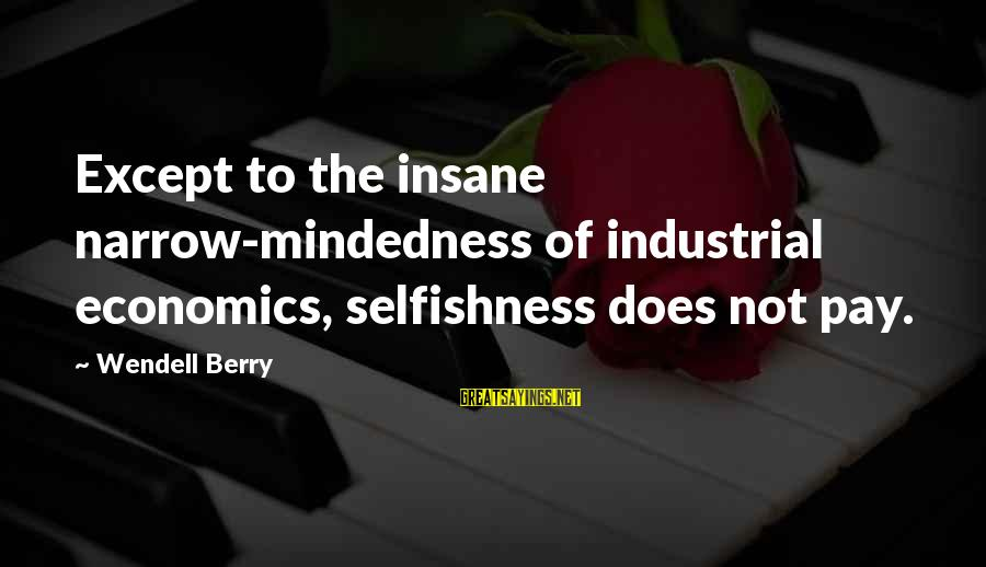 Willis Reed Sayings By Wendell Berry: Except to the insane narrow-mindedness of industrial economics, selfishness does not pay.