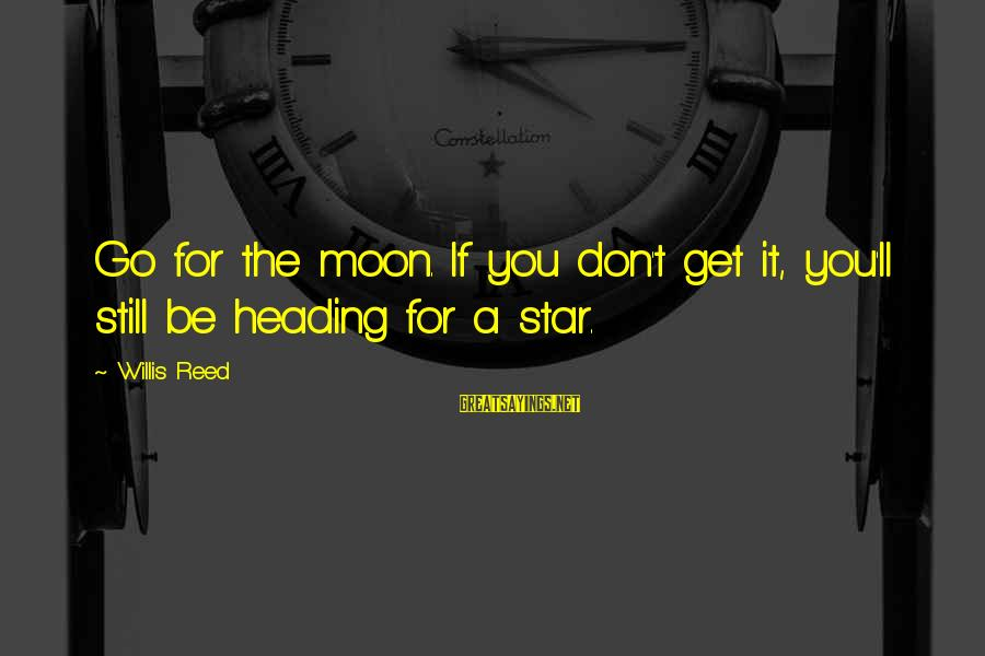 Willis Reed Sayings By Willis Reed: Go for the moon. If you don't get it, you'll still be heading for a