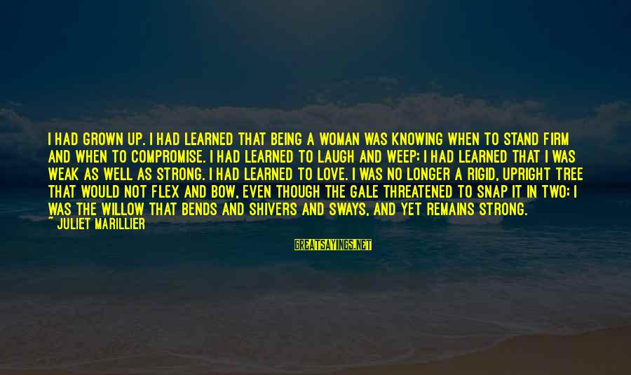 Willow Tree Love Sayings By Juliet Marillier: I had grown up. I had learned that being a woman was knowing when to