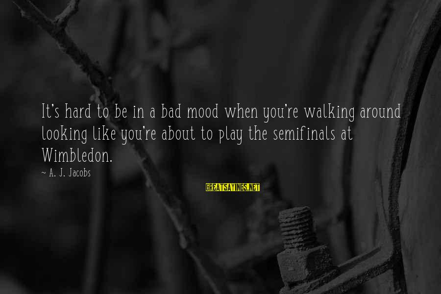 Wimbledon's Sayings By A. J. Jacobs: It's hard to be in a bad mood when you're walking around looking like you're