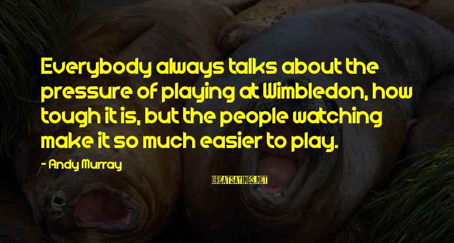 Wimbledon's Sayings By Andy Murray: Everybody always talks about the pressure of playing at Wimbledon, how tough it is, but