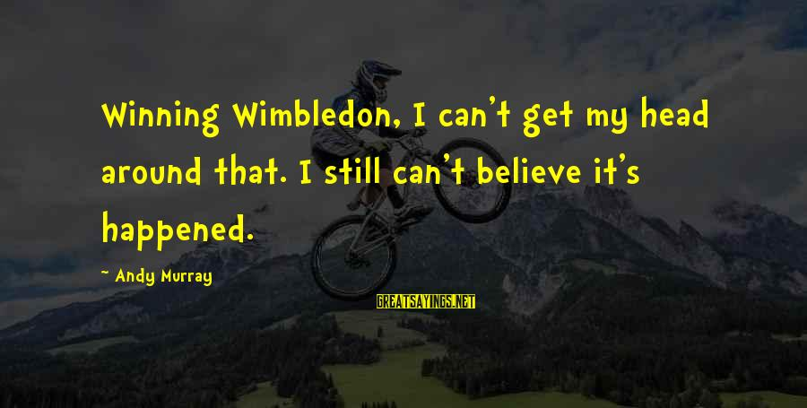 Wimbledon's Sayings By Andy Murray: Winning Wimbledon, I can't get my head around that. I still can't believe it's happened.