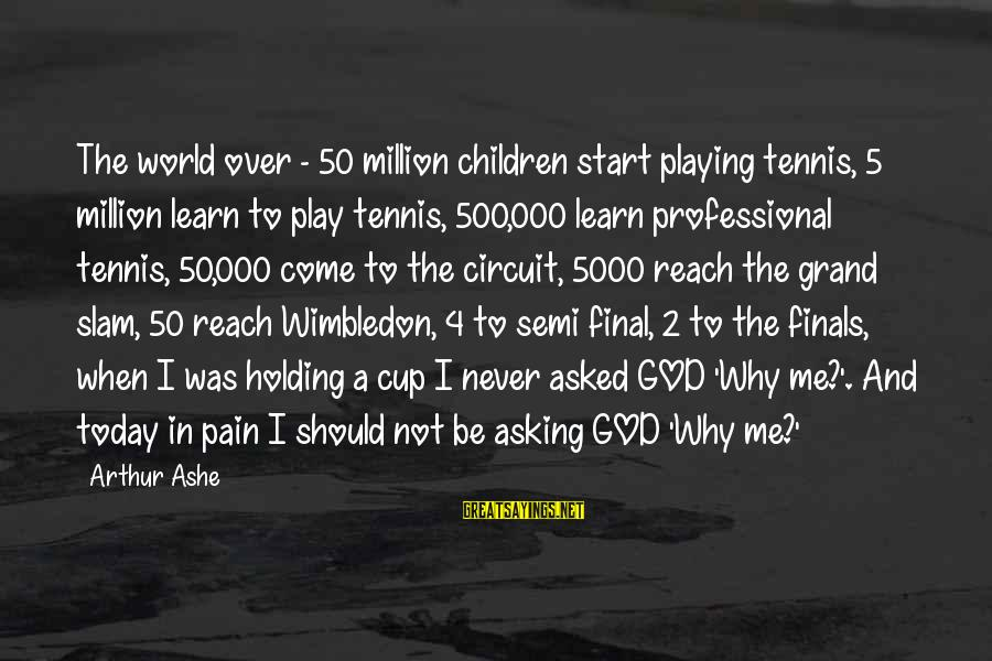 Wimbledon's Sayings By Arthur Ashe: The world over - 50 million children start playing tennis, 5 million learn to play
