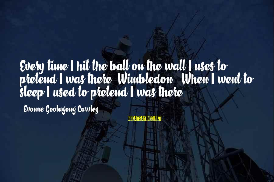 Wimbledon's Sayings By Evonne Goolagong Cawley: Every time I hit the ball on the wall I uses to pretend I was