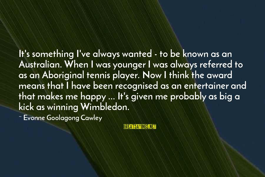 Wimbledon's Sayings By Evonne Goolagong Cawley: It's something I've always wanted - to be known as an Australian. When I was