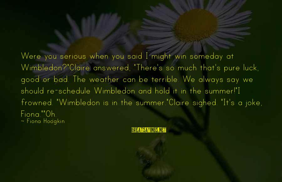 "Wimbledon's Sayings By Fiona Hodgkin: Were you serious when you said I might win someday at Wimbledon?""Claire answered, ""There's so"