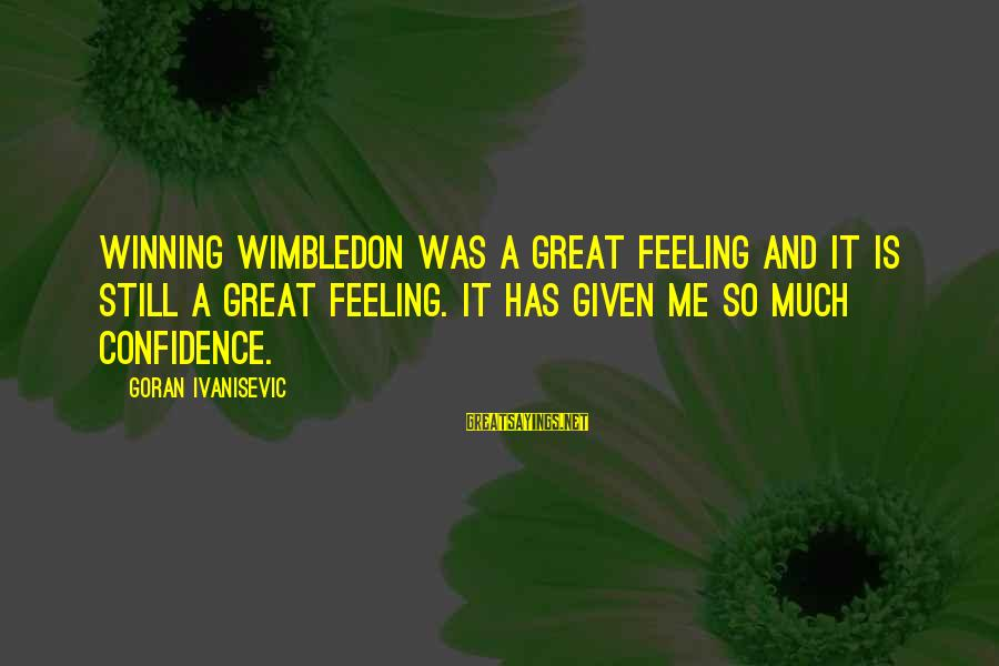 Wimbledon's Sayings By Goran Ivanisevic: Winning Wimbledon was a great feeling and it is still a great feeling. It has