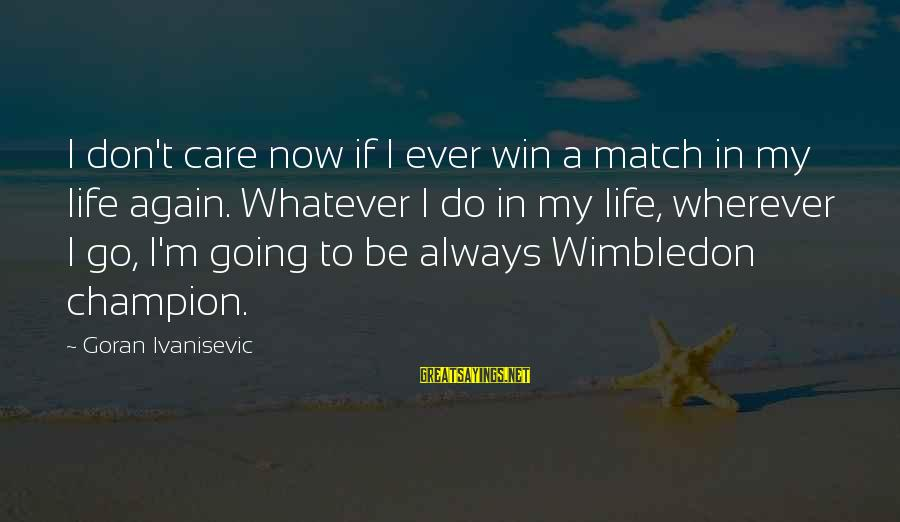 Wimbledon's Sayings By Goran Ivanisevic: I don't care now if I ever win a match in my life again. Whatever