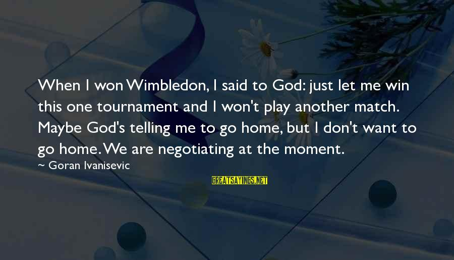 Wimbledon's Sayings By Goran Ivanisevic: When I won Wimbledon, I said to God: just let me win this one tournament