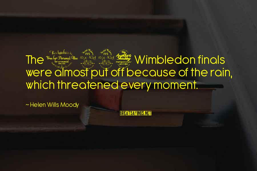 Wimbledon's Sayings By Helen Wills Moody: The 1927 Wimbledon finals were almost put off because of the rain, which threatened every